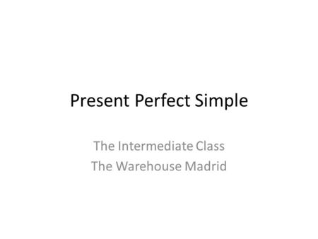 Present Perfect Simple The Intermediate Class The Warehouse Madrid.