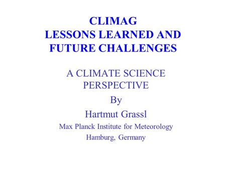 CLIMAG LESSONS LEARNED AND FUTURE CHALLENGES A CLIMATE SCIENCE PERSPECTIVE By Hartmut Grassl Max Planck Institute for Meteorology Hamburg, Germany.