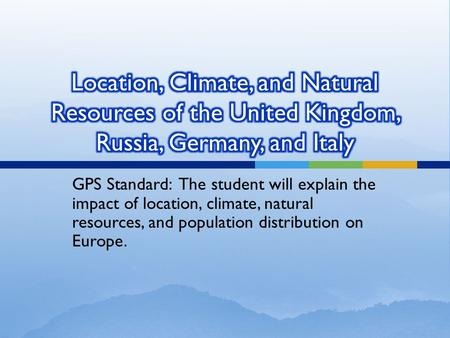 Location, Climate, and Natural Resources of the United Kingdom, Russia, Germany, and Italy GPS Standard: The student will explain the impact of location,