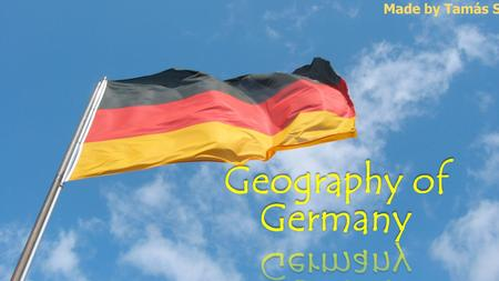 Made by Tamás Sávai. Germany is a country in west- central Europe, that streches from the Alps, across the North Europen Plain to the North Sea and the.