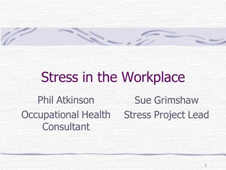 1 Stress in the Workplace Phil Atkinson Occupational Health Consultant Sue Grimshaw Stress Project Lead.