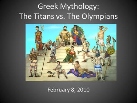 Greek Mythology: The Titans vs. The Olympians February 8, 2010.