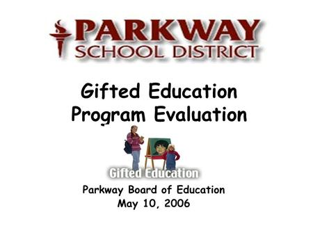 Gifted Education Program Evaluation Parkway Board of Education May 10, 2006.