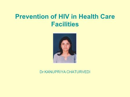 Prevention of HIV in Health Care Facilities Dr KANUPRIYA CHATURVEDI.