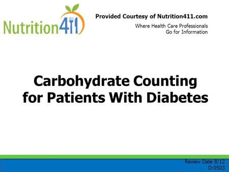 Provided Courtesy of Nutrition411.com Where Health Care Professionals Go for Information Carbohydrate Counting for Patients With Diabetes Review Date 8/12.