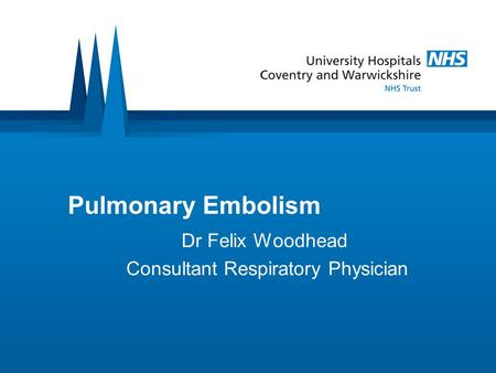Pulmonary Embolism Dr Felix Woodhead Consultant Respiratory Physician.