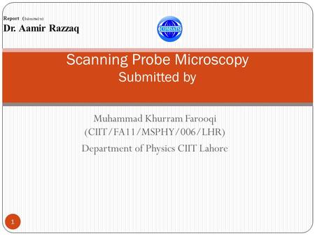 Muhammad Khurram Farooqi (CIIT/FA11/MSPHY/006/LHR) Department of Physics CIIT Lahore 1 Scanning Probe Microscopy Submitted by Report ( Submitted to) Dr.