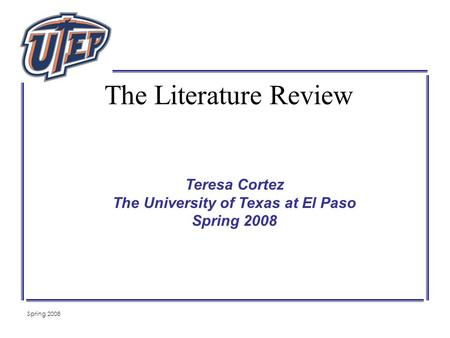 Spring 2008 Teresa Cortez The University of Texas at El Paso Spring 2008 The Literature Review.