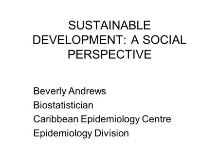 SUSTAINABLE DEVELOPMENT: A SOCIAL PERSPECTIVE Beverly Andrews Biostatistician Caribbean Epidemiology Centre Epidemiology Division.