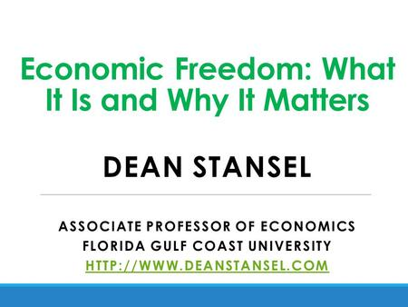Economic Freedom: What It Is and Why It Matters DEAN STANSEL ASSOCIATE PROFESSOR OF ECONOMICS FLORIDA GULF COAST UNIVERSITY