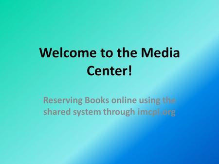 Welcome to the Media Center! Reserving Books online using the shared system through imcpl.org.