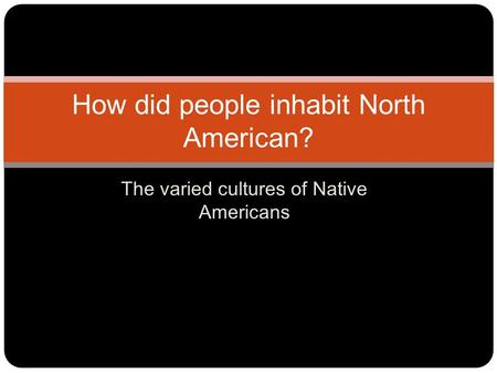 The varied cultures of Native Americans How did people inhabit North American?