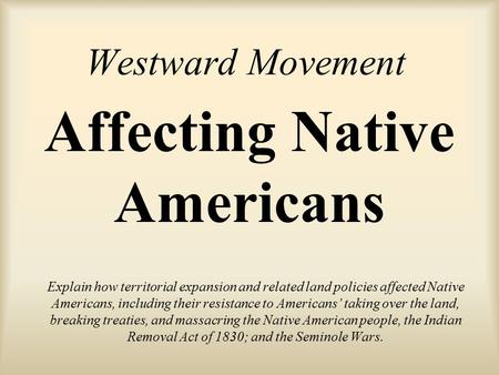 Westward Movement Explain how territorial expansion and related land policies affected Native Americans, including their resistance to Americans' taking.