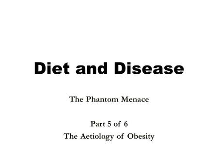 <strong>Diet</strong> and Disease The Phantom Menace Part 5 of 6 The Aetiology of <strong>Obesity</strong>.