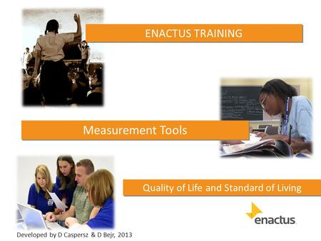 Quality of Life and Standard of Living ENACTUS TRAINING Measurement Tools Developed by D Caspersz & D Bejr, 2013.