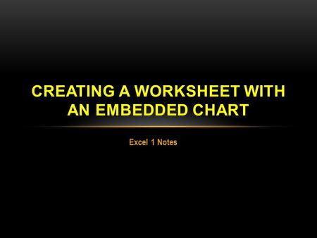 Excel 1 Notes CREATING A WORKSHEET WITH AN EMBEDDED CHART.