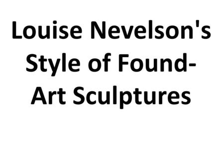 Louise Nevelson's Style of Found- Art Sculptures