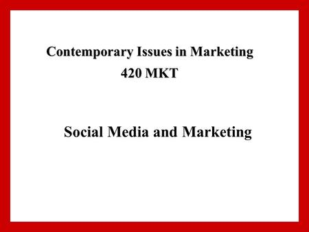 Social Media and Marketing Contemporary Issues in Marketing 420 MKT.