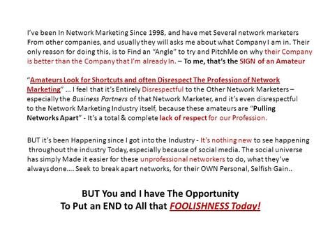 I've been In Network Marketing Since 1998, and have met Several network marketers From other companies, and usually they will asks me about what Company.