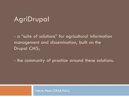"AgriDrupal - a ""suite of solutions"" for agricultural information management and dissemination, built on the Drupal CMS; - the community of practice around."