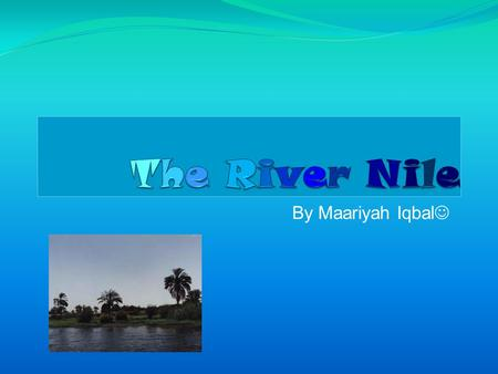 By Maariyah Iqbal Contents The River Nile. Facts about the river Nile. Features of the River Nile. Why did the Nile Flood? Pictures of the Nile. The.