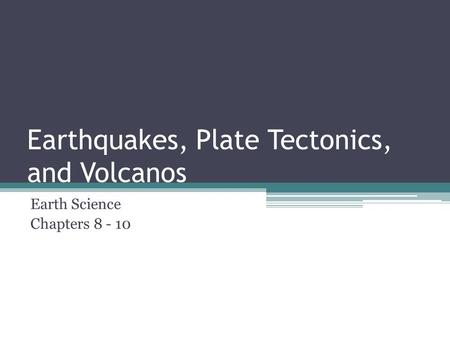 Earthquakes, Plate Tectonics, and Volcanos Earth Science Chapters 8 - 10.
