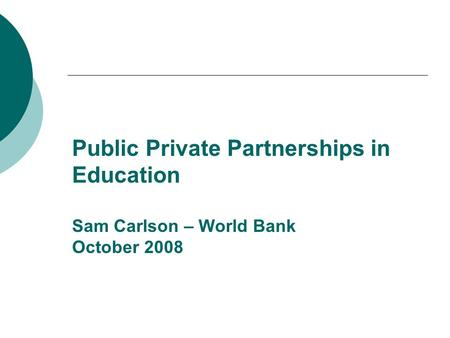 Public Private Partnerships in Education Sam Carlson – World Bank October 2008.