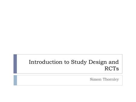 Introduction to Study Design and RCTs Simon Thornley.