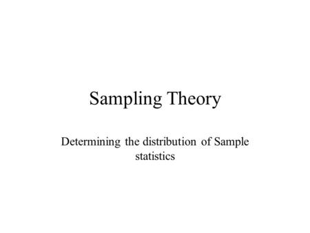 Sampling Theory Determining the distribution of Sample statistics.