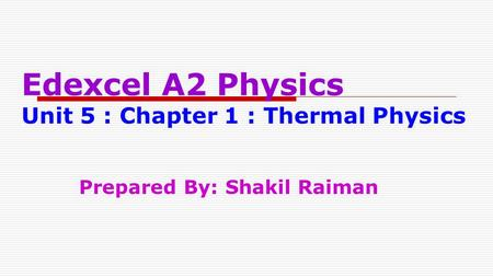 Edexcel A2 Physics Unit 5 : Chapter 1 : Thermal Physics Prepared By: Shakil Raiman.