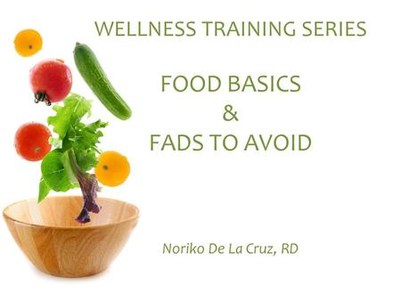 WELLNESS TRAINING SERIES FOOD BASICS & FADS TO AVOID Noriko De La Cruz, RD.