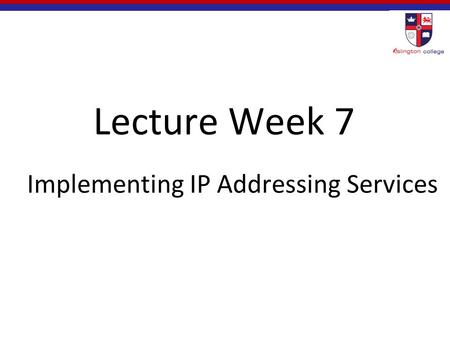 Lecture Week 7 Implementing IP Addressing Services.