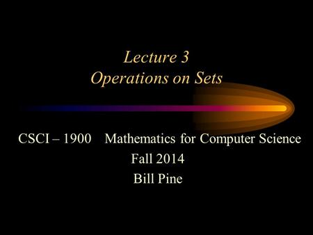 Lecture 3 Operations on Sets CSCI – 1900 Mathematics for Computer Science Fall 2014 Bill Pine.