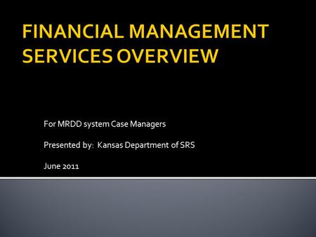 For MRDD system Case Managers Presented by: Kansas Department of SRS June 2011.