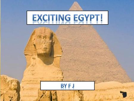 1.Facts about Egypt 2.Where is Egypt 3.People and Culture 4.Ancient Egypt 5.More Fun facts about Egypt 6.My trip to Egypt 7.Quiz 1.Facts about Egypt 2.Where.