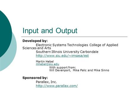 Input and Output Developed by: Electronic Systems Technologies College of Applied Sciences and Arts Southern Illinois University Carbondale