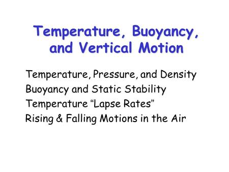 "Temperature, Buoyancy, and Vertical Motion Temperature, Pressure, and Density Buoyancy and Static Stability Temperature ""Lapse Rates"" Rising & Falling."