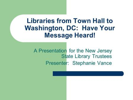 Libraries from Town Hall to Washington, DC: Have Your Message Heard! A Presentation for the New Jersey State Library Trustees Presenter: Stephanie Vance.