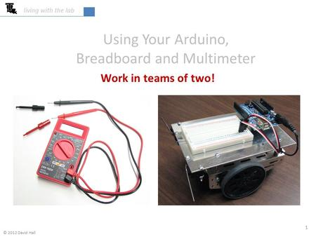 Using Your Arduino, Breadboard and Multimeter Work in teams of two! living with the lab 1 © 2012 David Hall.