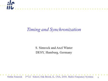 Stefan Simrock 3 rd LC School, Oak Brook, IL, USA, 2008, Radio Frequency Systems 1 Timing and Synchronization S. Simrock and Axel Winter DESY, Hamburg,