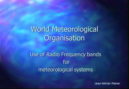 World Meteorological Organisation Use of Radio Frequency bands for for meteorological systems Jean-Michel Rainer.