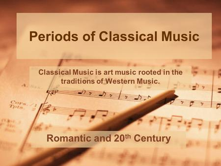 Periods of Classical Music Romantic and 20 th Century Classical Music is art music rooted in the traditions of Western Music.