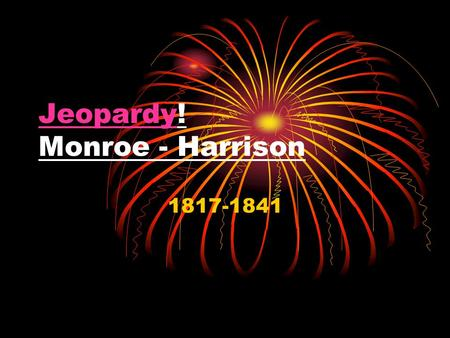 JeopardyJeopardy! Monroe - Harrison 1817-1841. Monroe-Harrison Jeopardy Good Vibrations Eccentric Elections Jackson: Good or Bad? Court Conundrums Get.