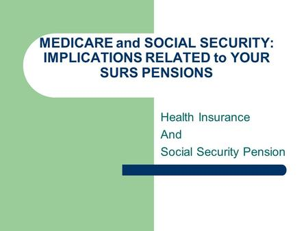 MEDICARE and SOCIAL SECURITY: IMPLICATIONS RELATED to YOUR SURS PENSIONS Health Insurance And Social Security Pension.