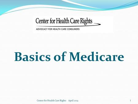 Basics of Medicare Center for Health Care Rights April 2014.