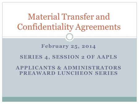 February 25, 2014 SERIES 4, SESSION 2 OF AAPLS APPLICANTS & ADMINISTRATORS PREAWARD LUNCHEON SERIES Material Transfer and Confidentiality Agreements.