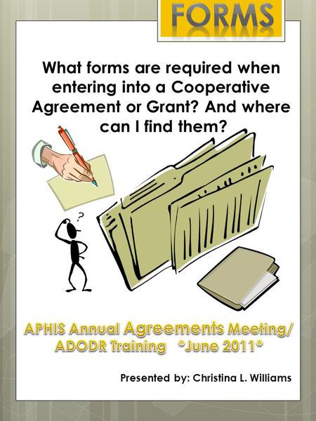 What forms are required when entering into a Cooperative Agreement or Grant? And where can I find them? Presented by: Christina L. Williams.