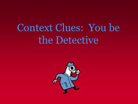 Context Clues: You be the Detective. Context Clues – What Are They? Context clues are bits of information from the text that, when combined with prior.