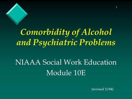 1 Comorbidity of Alcohol and Psychiatric Problems NIAAA Social Work Education Module 10E (revised 3/04)