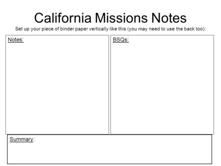 California Missions Notes Set up your piece of binder paper vertically like this (you may need to use the back too): Notes: BSQs: Summary: